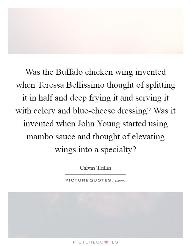 Was the Buffalo chicken wing invented when Teressa Bellissimo thought of splitting it in half and deep frying it and serving it with celery and blue-cheese dressing? Was it invented when John Young started using mambo sauce and thought of elevating wings into a specialty? Picture Quote #1