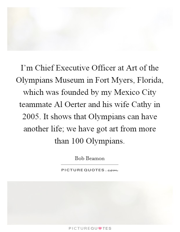 I'm Chief Executive Officer at Art of the Olympians Museum in Fort Myers, Florida, which was founded by my Mexico City teammate Al Oerter and his wife Cathy in 2005. It shows that Olympians can have another life; we have got art from more than 100 Olympians. Picture Quote #1