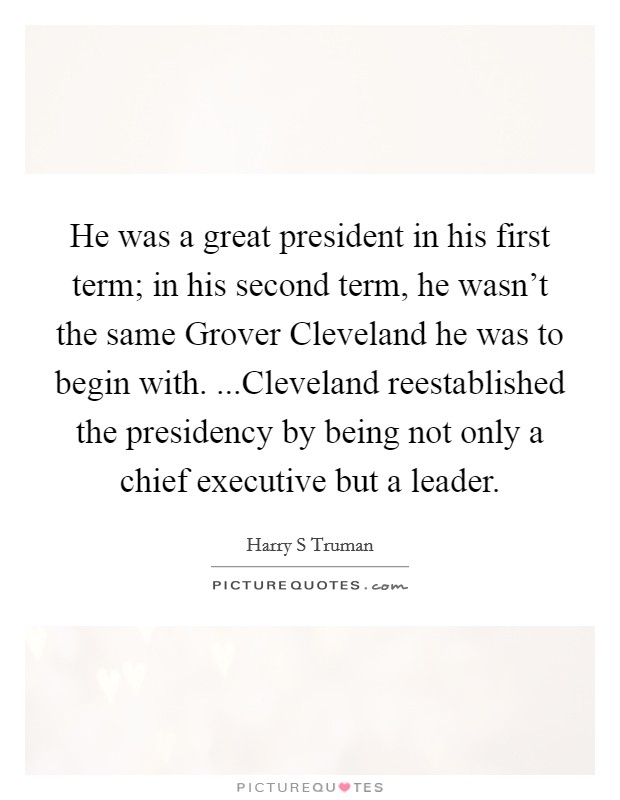 He was a great president in his first term; in his second term, he wasn't the same Grover Cleveland he was to begin with. ...Cleveland reestablished the presidency by being not only a chief executive but a leader Picture Quote #1
