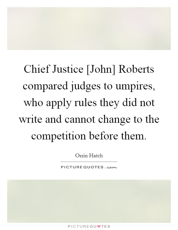 Chief Justice [John] Roberts compared judges to umpires, who apply rules they did not write and cannot change to the competition before them Picture Quote #1