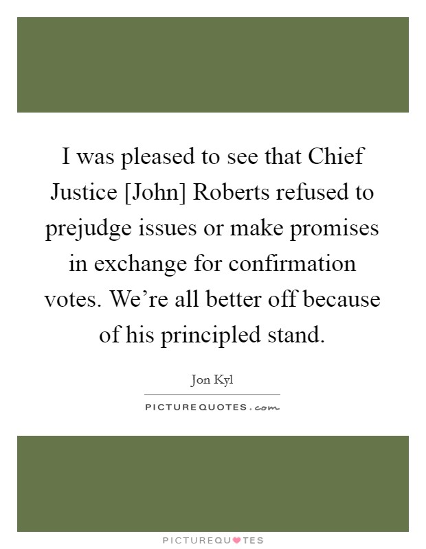 I was pleased to see that Chief Justice [John] Roberts refused to prejudge issues or make promises in exchange for confirmation votes. We're all better off because of his principled stand Picture Quote #1