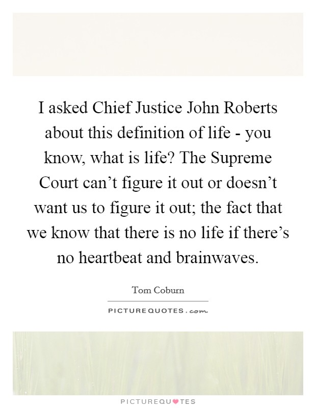 I asked Chief Justice John Roberts about this definition of life - you know, what is life? The Supreme Court can't figure it out or doesn't want us to figure it out; the fact that we know that there is no life if there's no heartbeat and brainwaves Picture Quote #1
