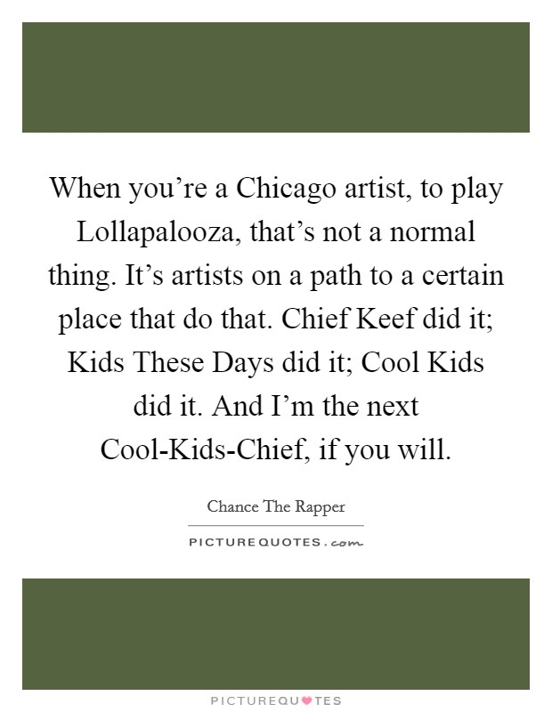 When you're a Chicago artist, to play Lollapalooza, that's not a normal thing. It's artists on a path to a certain place that do that. Chief Keef did it; Kids These Days did it; Cool Kids did it. And I'm the next Cool-Kids-Chief, if you will. Picture Quote #1