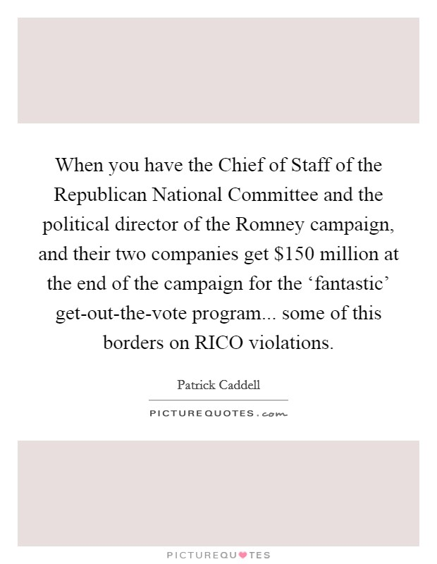 When you have the Chief of Staff of the Republican National Committee and the political director of the Romney campaign, and their two companies get $150 million at the end of the campaign for the 'fantastic' get-out-the-vote program... some of this borders on RICO violations Picture Quote #1