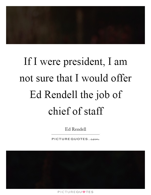 If I were president, I am not sure that I would offer Ed Rendell the job of chief of staff Picture Quote #1