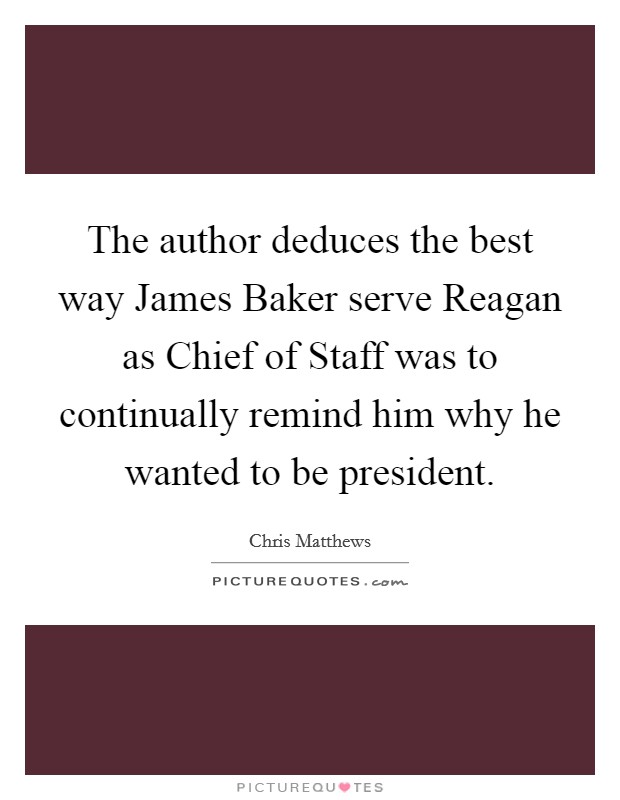 The author deduces the best way James Baker serve Reagan as Chief of Staff was to continually remind him why he wanted to be president Picture Quote #1
