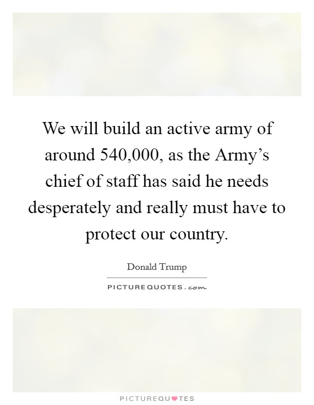 We will build an active army of around 540,000, as the Army's chief of staff has said he needs desperately and really must have to protect our country Picture Quote #1