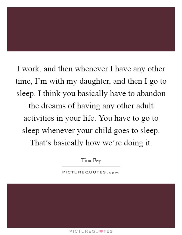 I work, and then whenever I have any other time, I'm with my daughter, and then I go to sleep. I think you basically have to abandon the dreams of having any other adult activities in your life. You have to go to sleep whenever your child goes to sleep. That's basically how we're doing it Picture Quote #1