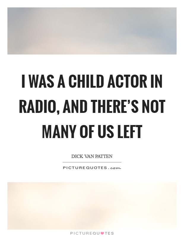 I was a child actor in radio, and there's not many of us left Picture Quote #1