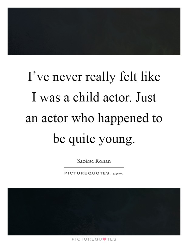 I've never really felt like I was a child actor. Just an actor who happened to be quite young Picture Quote #1