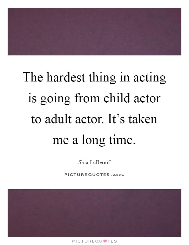 The hardest thing in acting is going from child actor to adult actor. It's taken me a long time Picture Quote #1