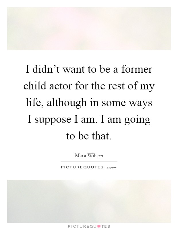 I didn't want to be a former child actor for the rest of my life, although in some ways I suppose I am. I am going to be that Picture Quote #1