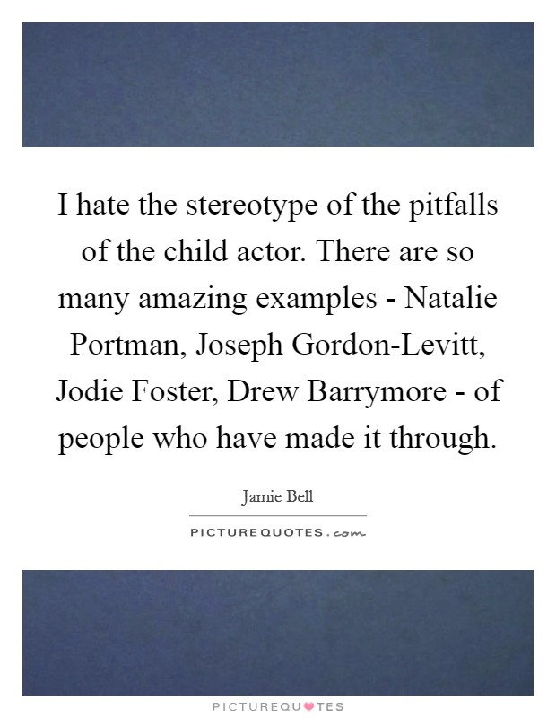 I hate the stereotype of the pitfalls of the child actor. There are so many amazing examples - Natalie Portman, Joseph Gordon-Levitt, Jodie Foster, Drew Barrymore - of people who have made it through Picture Quote #1