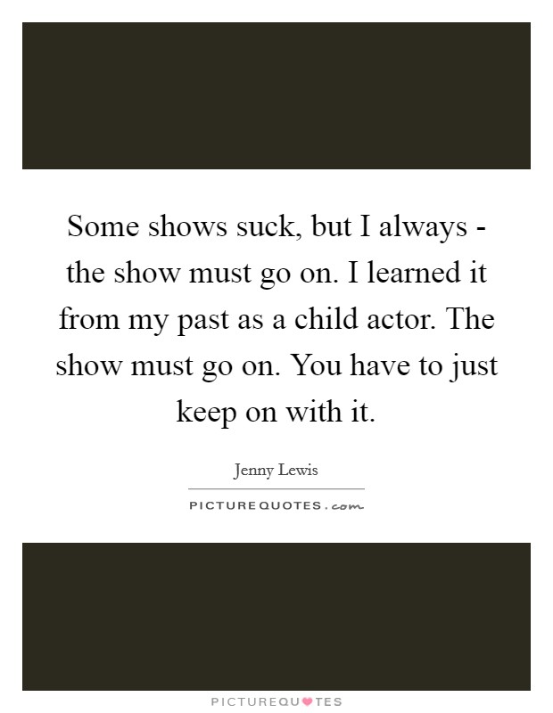Some shows suck, but I always - the show must go on. I learned it from my past as a child actor. The show must go on. You have to just keep on with it Picture Quote #1