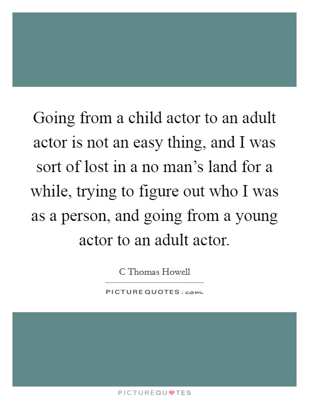 Going from a child actor to an adult actor is not an easy thing, and I was sort of lost in a no man's land for a while, trying to figure out who I was as a person, and going from a young actor to an adult actor Picture Quote #1