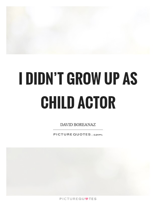 I didn't grow up as child actor Picture Quote #1