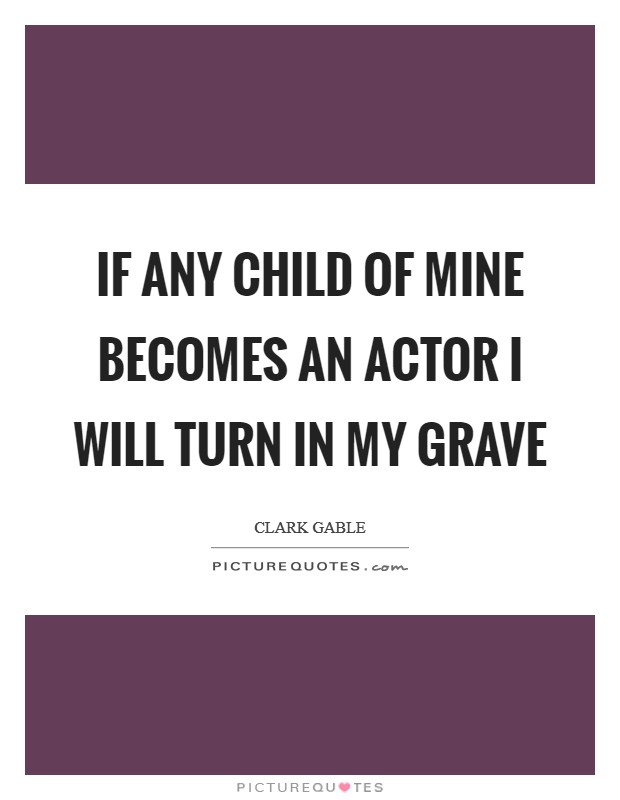 If any child of mine becomes an actor I will turn in my grave Picture Quote #1
