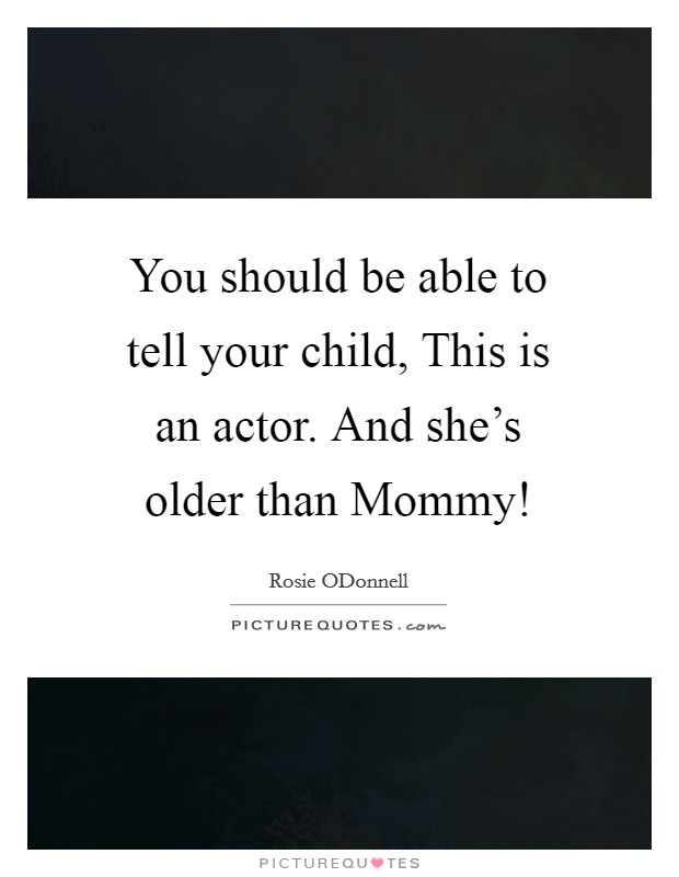 You should be able to tell your child, This is an actor. And she's older than Mommy! Picture Quote #1