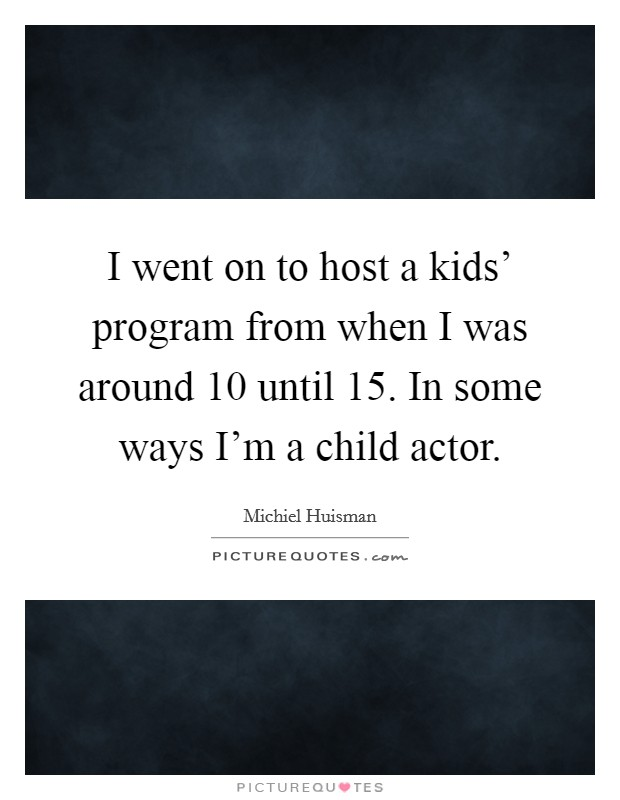 I went on to host a kids' program from when I was around 10 until 15. In some ways I'm a child actor Picture Quote #1