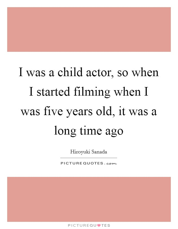 I was a child actor, so when I started filming when I was five years old, it was a long time ago Picture Quote #1