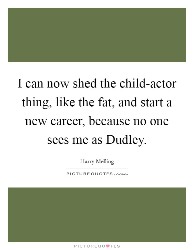 I can now shed the child-actor thing, like the fat, and start a new career, because no one sees me as Dudley Picture Quote #1