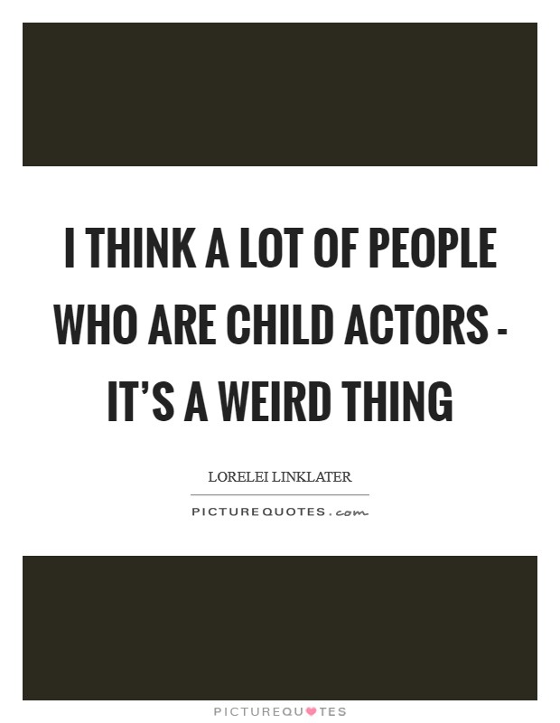 I think a lot of people who are child actors - it's a weird thing Picture Quote #1