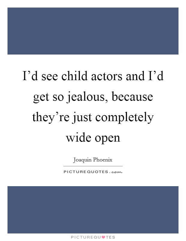 I'd see child actors and I'd get so jealous, because they're just completely wide open Picture Quote #1