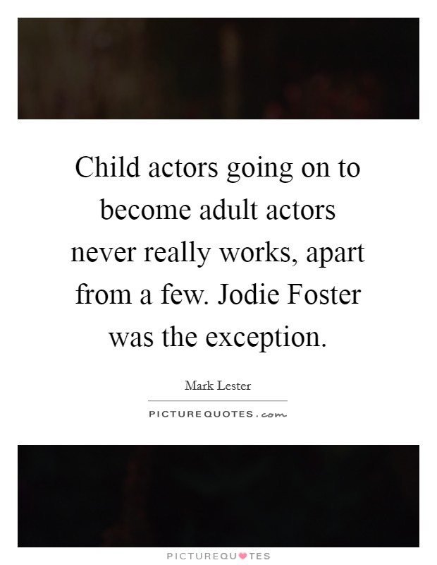 Child actors going on to become adult actors never really works, apart from a few. Jodie Foster was the exception Picture Quote #1