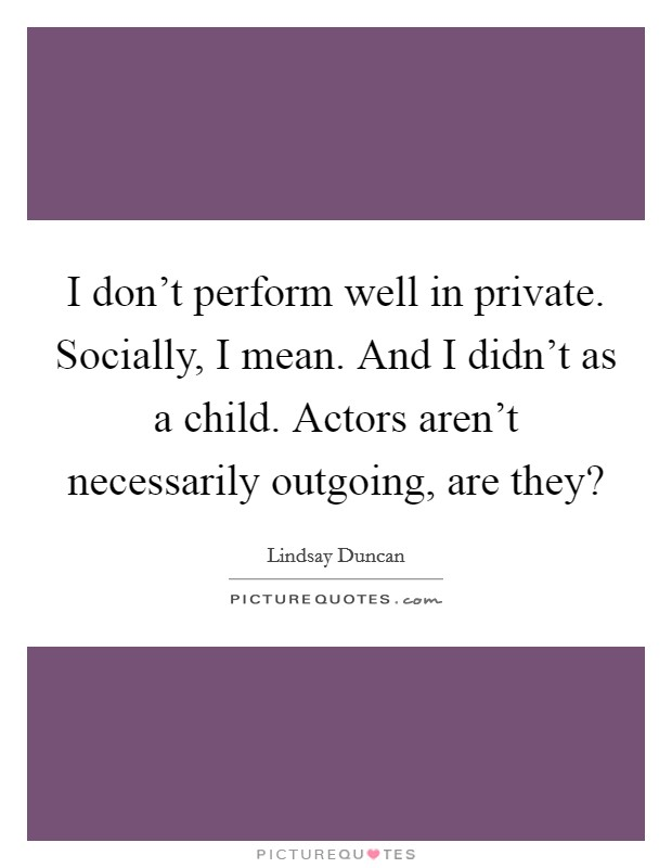I don't perform well in private. Socially, I mean. And I didn't as a child. Actors aren't necessarily outgoing, are they? Picture Quote #1