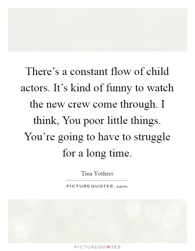 There's a constant flow of child actors. It's kind of funny to watch the new crew come through. I think, You poor little things. You're going to have to struggle for a long time Picture Quote #1