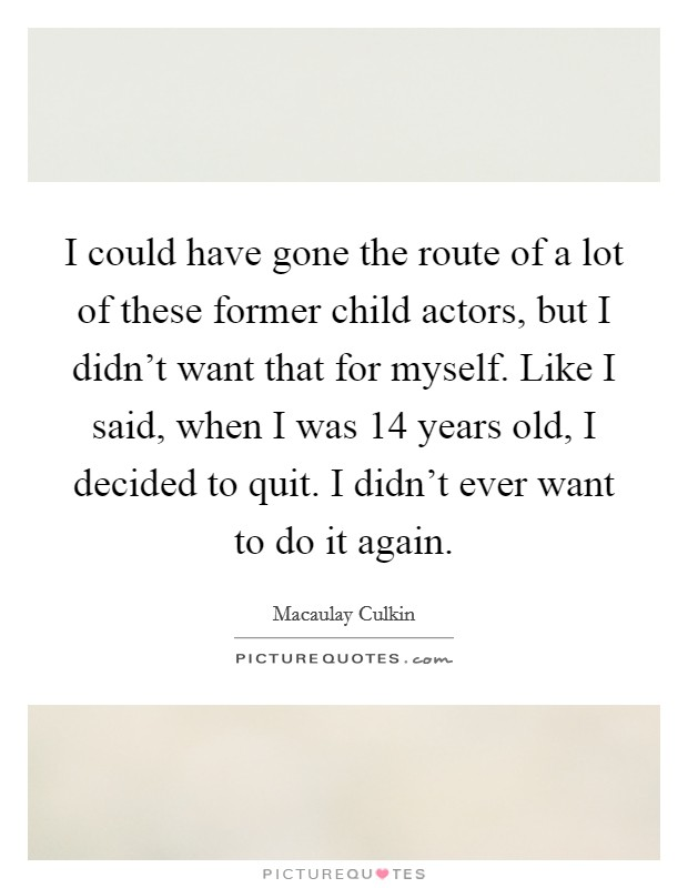 I could have gone the route of a lot of these former child actors, but I didn't want that for myself. Like I said, when I was 14 years old, I decided to quit. I didn't ever want to do it again Picture Quote #1
