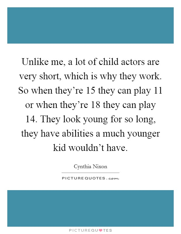 Unlike me, a lot of child actors are very short, which is why they work. So when they're 15 they can play 11 or when they're 18 they can play 14. They look young for so long, they have abilities a much younger kid wouldn't have Picture Quote #1