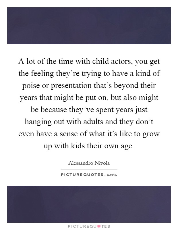 A lot of the time with child actors, you get the feeling they're trying to have a kind of poise or presentation that's beyond their years that might be put on, but also might be because they've spent years just hanging out with adults and they don't even have a sense of what it's like to grow up with kids their own age Picture Quote #1
