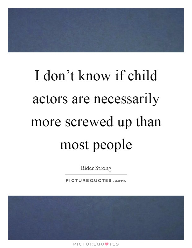 I don't know if child actors are necessarily more screwed up than most people Picture Quote #1