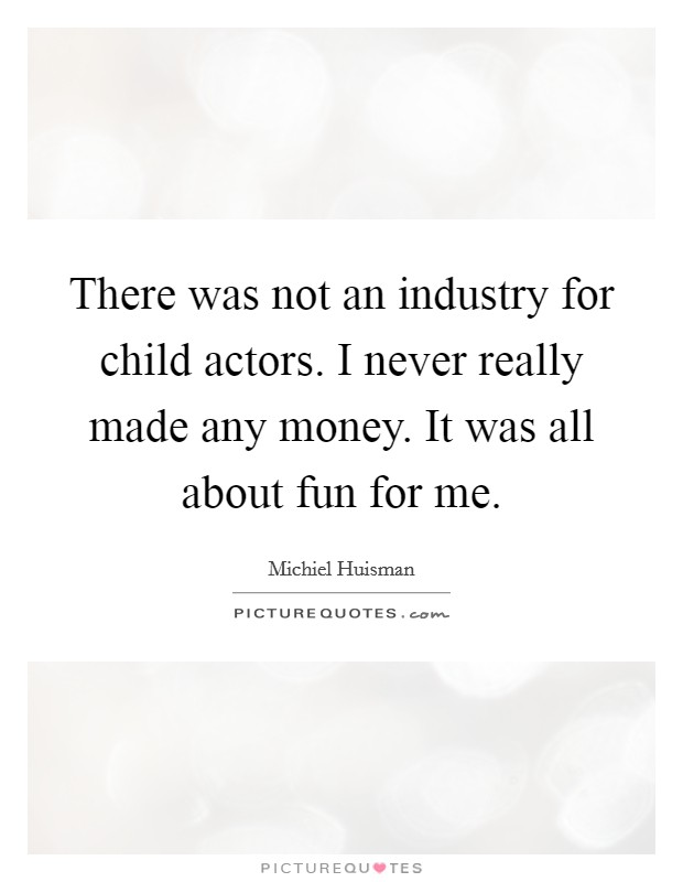 There was not an industry for child actors. I never really made any money. It was all about fun for me Picture Quote #1