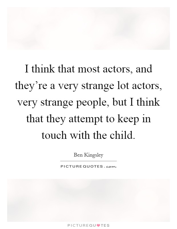 I think that most actors, and they're a very strange lot actors, very strange people, but I think that they attempt to keep in touch with the child Picture Quote #1