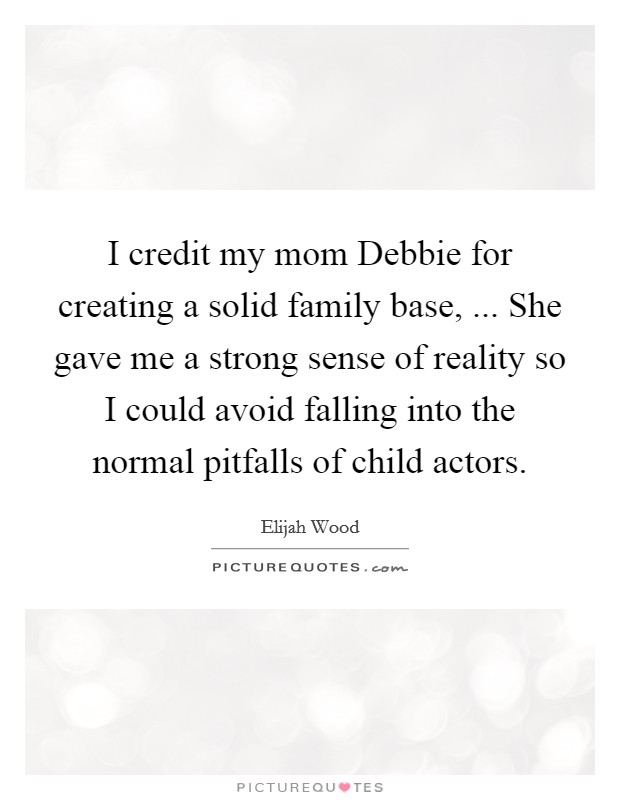 I credit my mom Debbie for creating a solid family base, ... She gave me a strong sense of reality so I could avoid falling into the normal pitfalls of child actors Picture Quote #1