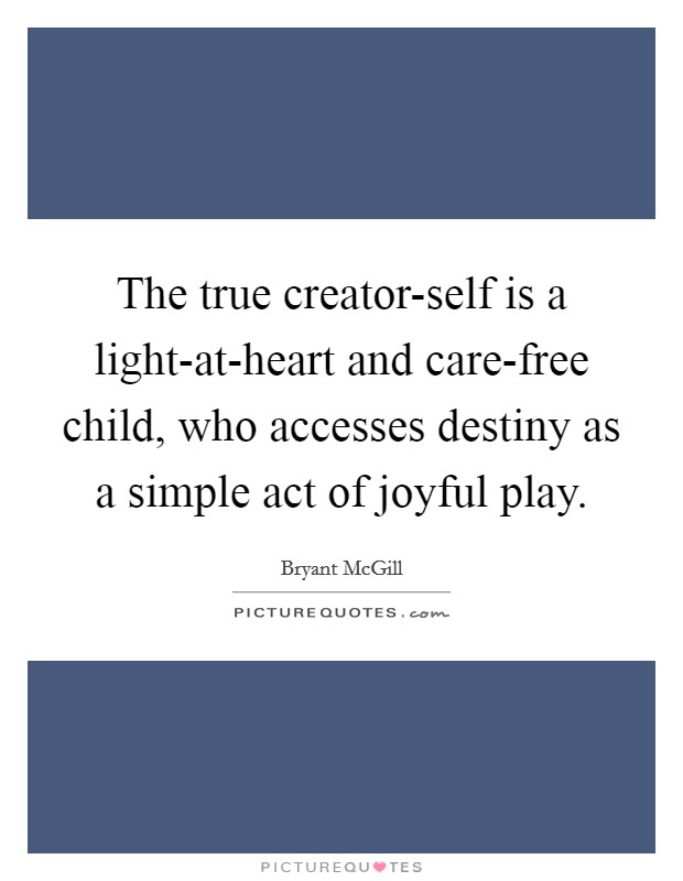 The true creator-self is a light-at-heart and care-free child, who accesses destiny as a simple act of joyful play Picture Quote #1