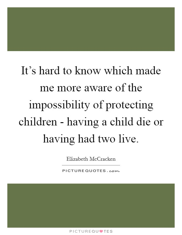 It's hard to know which made me more aware of the impossibility of protecting children - having a child die or having had two live Picture Quote #1