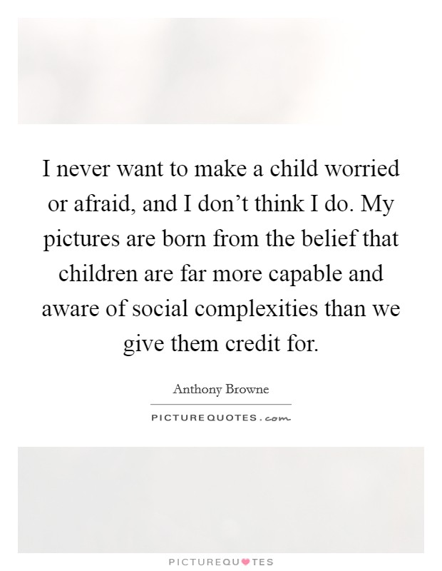 I never want to make a child worried or afraid, and I don't think I do. My pictures are born from the belief that children are far more capable and aware of social complexities than we give them credit for Picture Quote #1