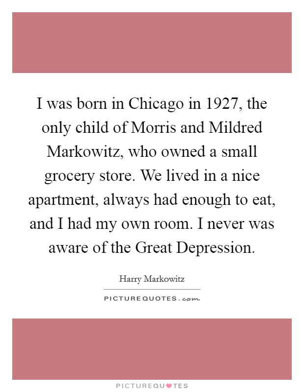 I was born in Chicago in 1927, the only child of Morris and Mildred Markowitz, who owned a small grocery store. We lived in a nice apartment, always had enough to eat, and I had my own room. I never was aware of the Great Depression Picture Quote #1