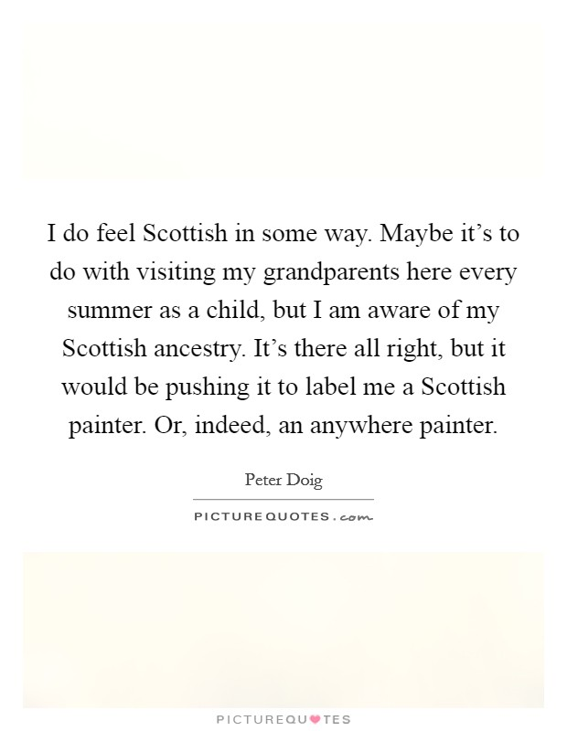 I do feel Scottish in some way. Maybe it's to do with visiting my grandparents here every summer as a child, but I am aware of my Scottish ancestry. It's there all right, but it would be pushing it to label me a Scottish painter. Or, indeed, an anywhere painter Picture Quote #1