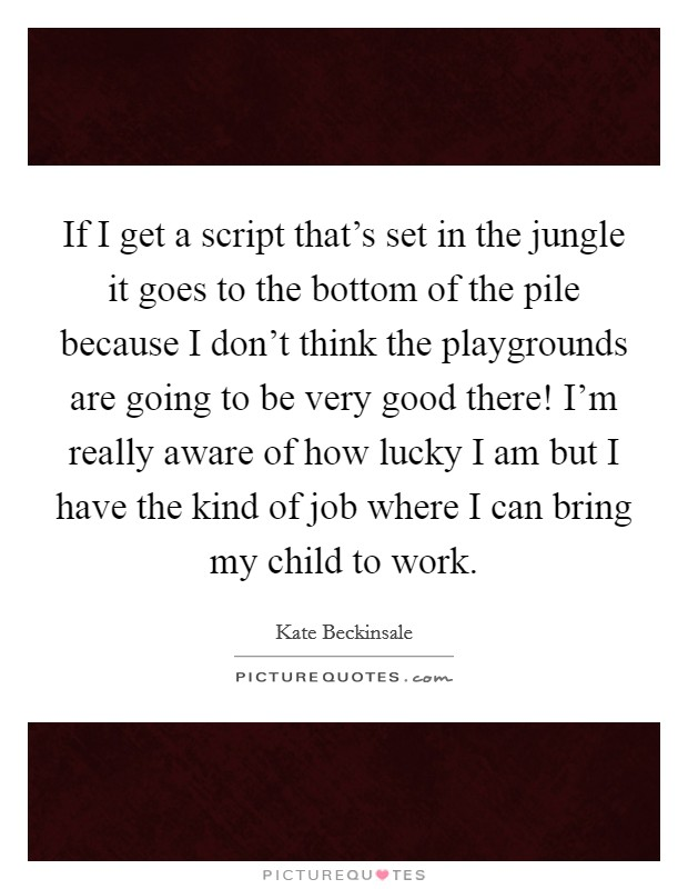 If I get a script that's set in the jungle it goes to the bottom of the pile because I don't think the playgrounds are going to be very good there! I'm really aware of how lucky I am but I have the kind of job where I can bring my child to work Picture Quote #1