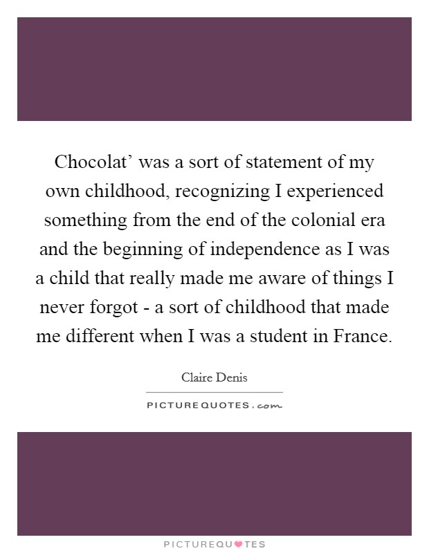 Chocolat' was a sort of statement of my own childhood, recognizing I experienced something from the end of the colonial era and the beginning of independence as I was a child that really made me aware of things I never forgot - a sort of childhood that made me different when I was a student in France Picture Quote #1