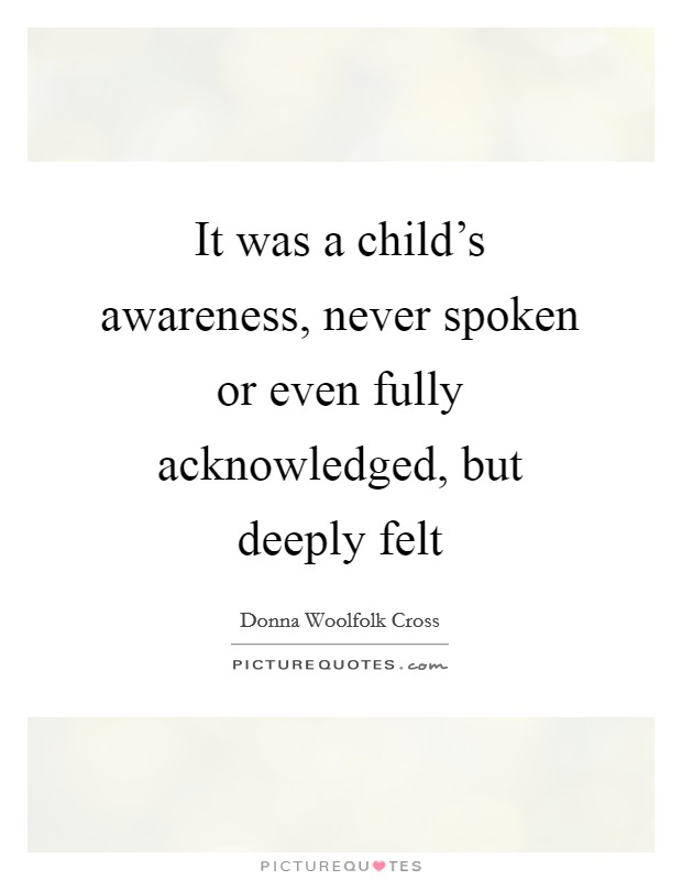 It was a child's awareness, never spoken or even fully acknowledged, but deeply felt Picture Quote #1
