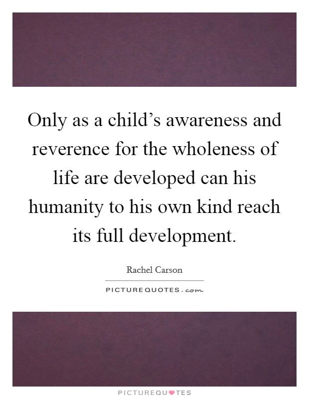 Only as a child's awareness and reverence for the wholeness of life are developed can his humanity to his own kind reach its full development Picture Quote #1