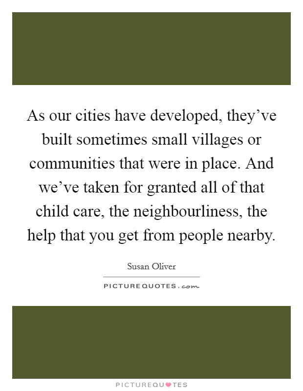 As our cities have developed, they've built sometimes small villages or communities that were in place. And we've taken for granted all of that child care, the neighbourliness, the help that you get from people nearby Picture Quote #1