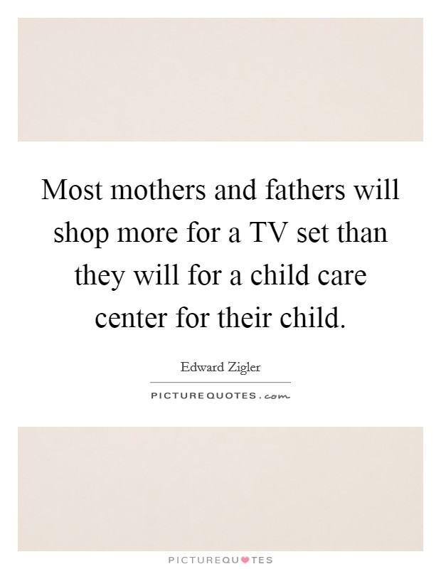 Most mothers and fathers will shop more for a TV set than they will for a child care center for their child Picture Quote #1