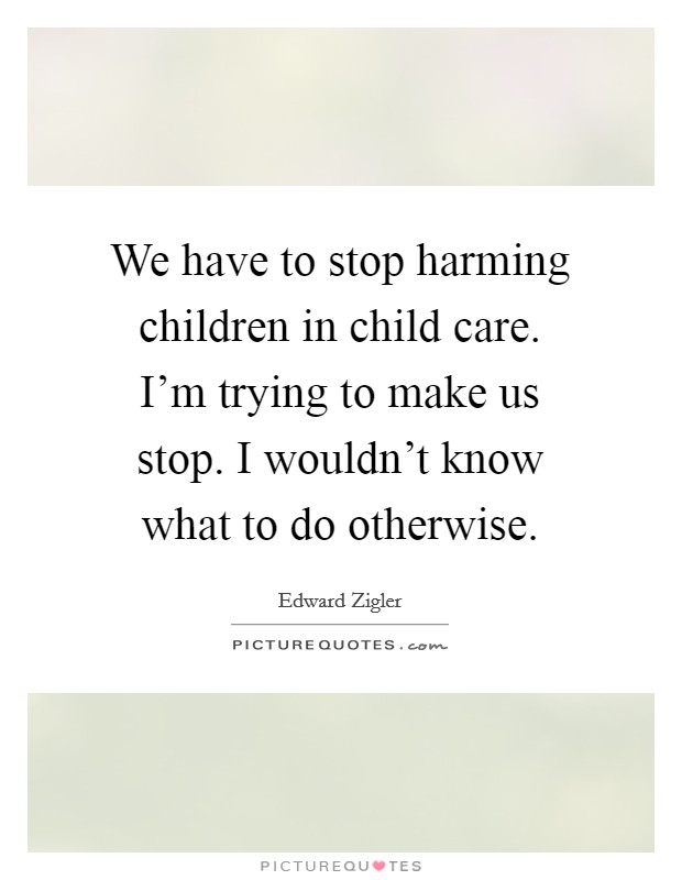 We have to stop harming children in child care. I'm trying to make us stop. I wouldn't know what to do otherwise Picture Quote #1
