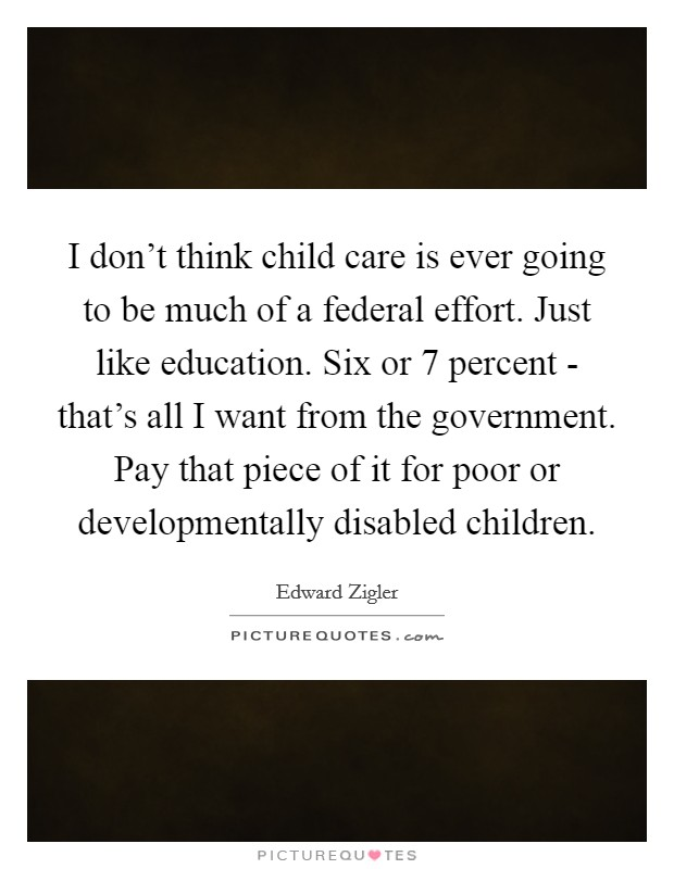I don't think child care is ever going to be much of a federal effort. Just like education. Six or 7 percent - that's all I want from the government. Pay that piece of it for poor or developmentally disabled children Picture Quote #1